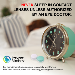 Never sleep in contact lenses unless authorized by an eye doctor.