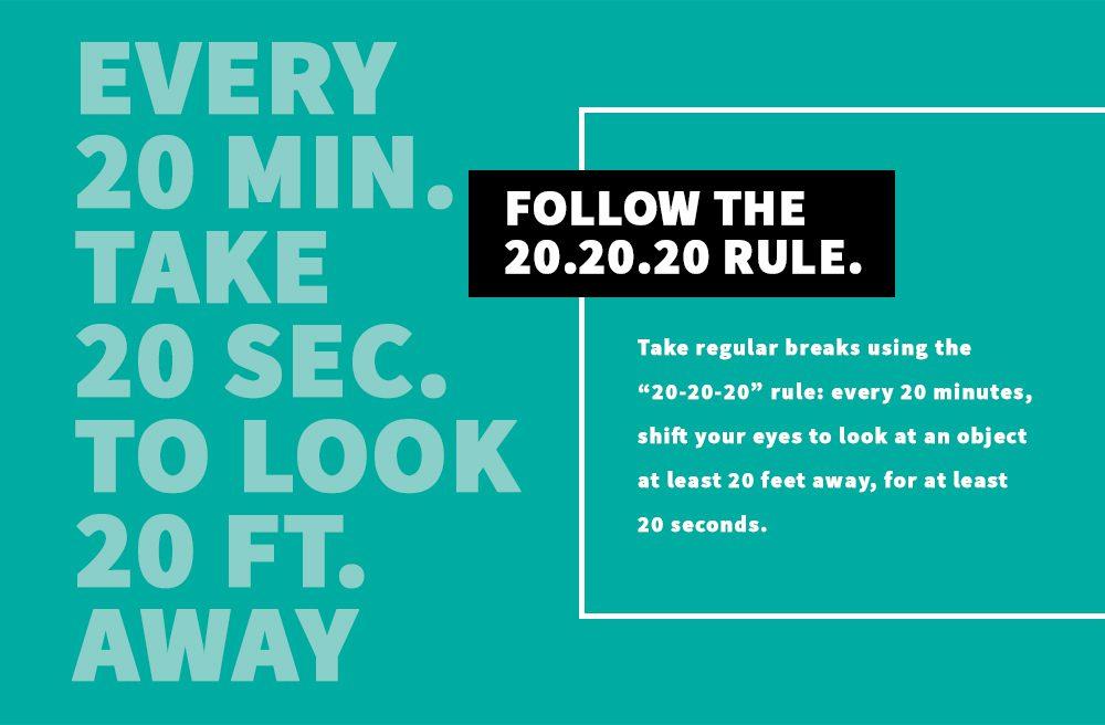 Every 20 Minutes, take a 20 second break and look 20 feet away. Take regular breaks.