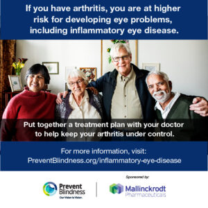 If you have arthritis, you are at higher risk for developing eye problems, including inflammatory eye disease.